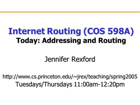 Internet Routing (COS 598A) Today: Addressing and Routing Jennifer Rexford  Tuesdays/Thursdays 11:00am-12:20pm.