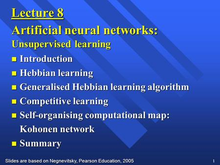 Slides are based on Negnevitsky, Pearson Education, 2005 1 Lecture 8 Artificial neural networks: Unsupervised learning n Introduction n Hebbian learning.