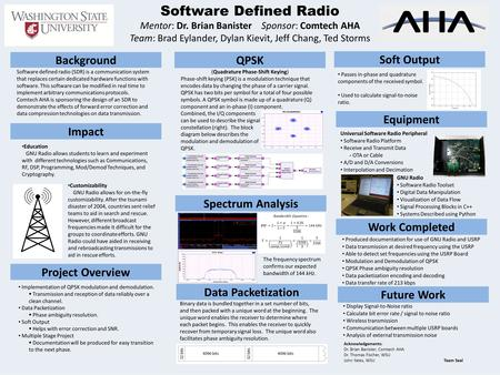 Software Defined Radio Mentor: Dr. Brian Banister Sponsor: Comtech AHA Team: Brad Eylander, Dylan Kievit, Jeff Chang, Ted Storms Acknowledgements: Dr.
