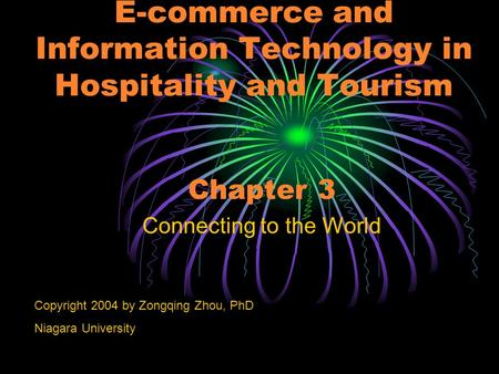 E-commerce and Information Technology in Hospitality and Tourism Chapter 3 Connecting to the World Copyright 2004 by Zongqing Zhou, PhD Niagara University.