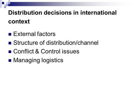 Distribution decisions in international context External factors Structure of distribution/channel Conflict & Control issues Managing logistics.