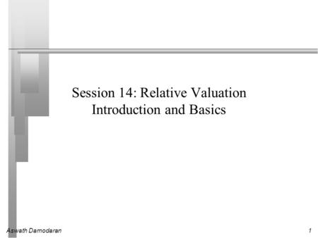 Aswath Damodaran1 Session 14: Relative Valuation Introduction and Basics.