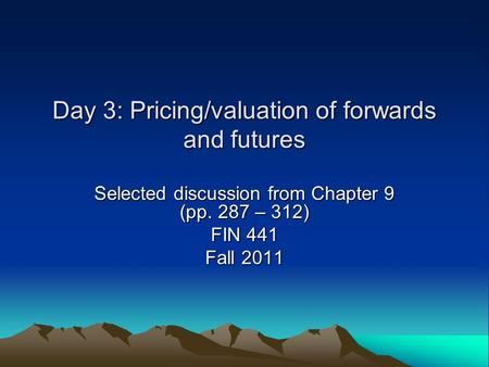 Day 3: Pricing/valuation of forwards and futures Selected discussion from Chapter 9 (pp. 287 – 312) FIN 441 Fall 2011.