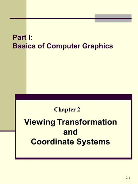 Part I: Basics of Computer Graphics Viewing Transformation and Coordinate Systems Chapter 2 2-1.