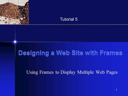 XP 1 Designing a Web Site with Frames Using Frames to Display Multiple Web Pages Tutorial 5.