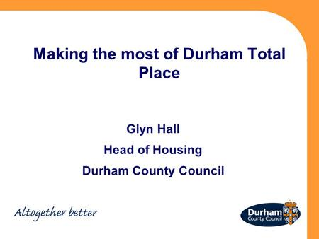 Making the most of Durham Total Place Glyn Hall Head of Housing Durham County Council.