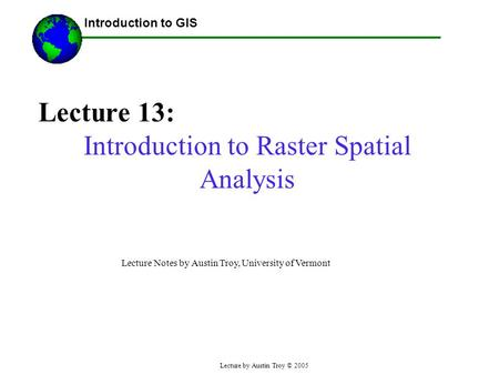 Lecture by Austin Troy © 2005 Lecture 13: Introduction to Raster Spatial Analysis ------Using GIS-- Introduction to GIS Lecture Notes by Austin Troy, University.