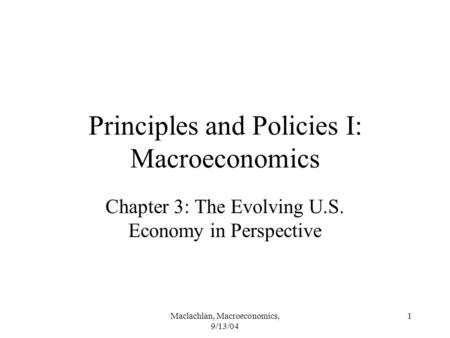 Maclachlan, Macroeconomics, 9/13/04 1 Principles and Policies I: Macroeconomics Chapter 3: The Evolving U.S. Economy in Perspective.