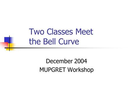 Two Classes Meet the Bell Curve December 2004 MUPGRET Workshop.