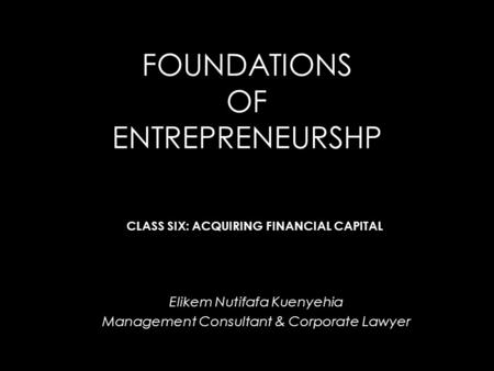 FOUNDATIONS OF ENTREPRENEURSHP Elikem Nutifafa Kuenyehia Management Consultant & Corporate Lawyer CLASS SIX: ACQUIRING FINANCIAL CAPITAL.