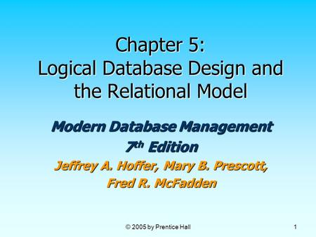 © 2005 by Prentice Hall 1 Chapter 5: Logical Database Design and the Relational Model Modern Database Management 7 th Edition Jeffrey A. Hoffer, Mary B.