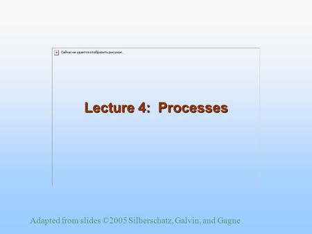 Adapted from slides ©2005 Silberschatz, Galvin, and Gagne Lecture 4: Processes.