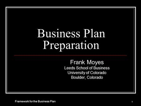Business Plan Preparation Frank Moyes Leeds School of Business University of Colorado Boulder, Colorado 1 Framework for the Business Plan.