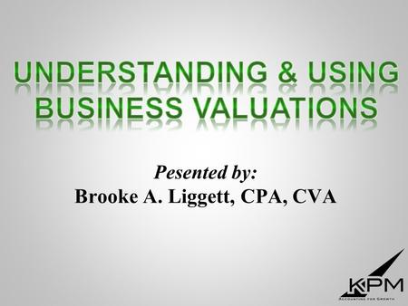 "Pesented by: Brooke A. Liggett, CPA, CVA. ""How much is my business worth?"""