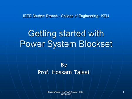 HossamTalaat - MATLAB Course - KSU - 19/09/1423 1 IEEE Student Branch - College of Engineering - KSU Getting started with Power System Blockset By Prof.
