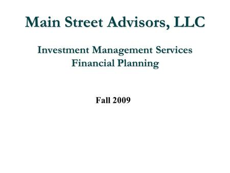 Main Street Advisors, LLC Investment Management Services Financial Planning Fall 2009.
