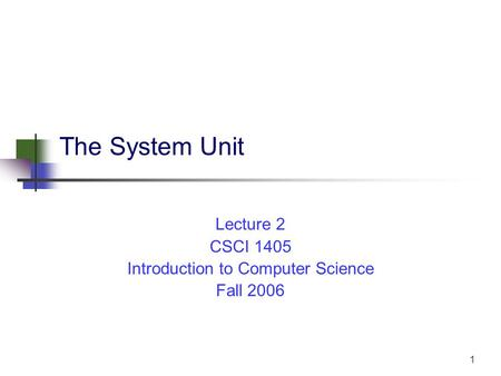 1 The System Unit Lecture 2 CSCI 1405 Introduction to Computer Science Fall 2006.