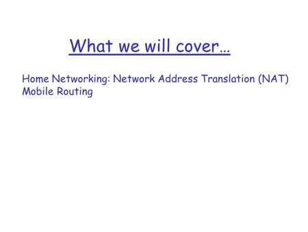What we will cover… Home Networking: Network Address Translation (NAT) Mobile Routing.