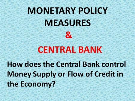 MONETARY POLICY MEASURES & CENTRAL BANK How does the Central Bank control Money Supply or Flow of Credit in the Economy?