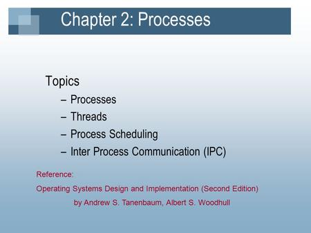 Chapter 2: Processes Topics –Processes –Threads –Process Scheduling –Inter Process Communication (IPC) Reference: Operating Systems Design and Implementation.