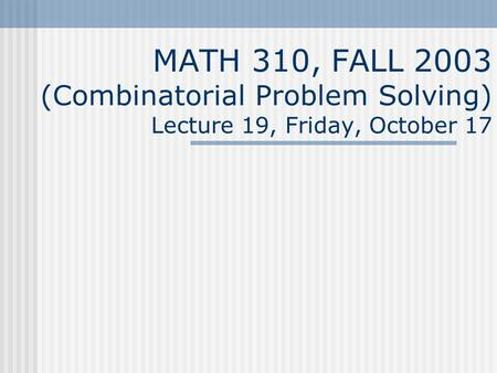 MATH 310, FALL 2003 (Combinatorial Problem Solving) Lecture 19, Friday, October 17.