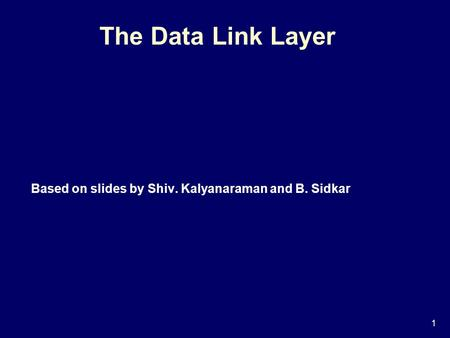 1 The Data Link Layer Based on slides by Shiv. Kalyanaraman and B. Sidkar.