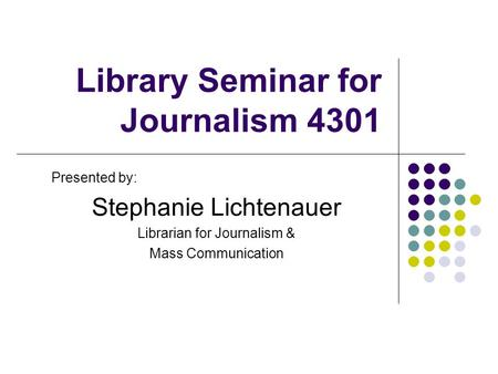 Library Seminar for Journalism 4301 Presented by: Stephanie Lichtenauer Librarian for Journalism & Mass Communication.