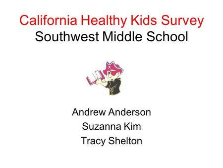 California Healthy Kids Survey Southwest Middle School Andrew Anderson Suzanna Kim Tracy Shelton.
