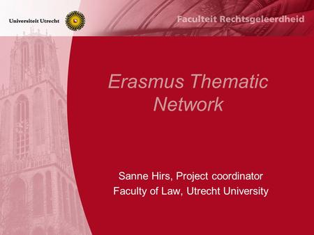 Erasmus Thematic Network Sanne Hirs, Project coordinator Faculty of Law, Utrecht University.