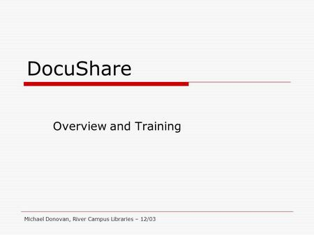 Michael Donovan, River Campus Libraries – 12/03 DocuShare Overview and Training.