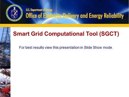 0 Smart Grid Computational Tool (SGCT) For best results view this presentation in Slide Show mode.