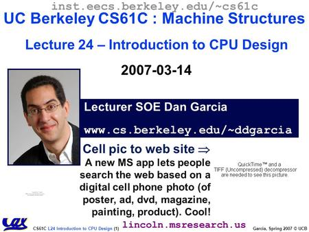 CS61C L24 Introduction to CPU Design (1) Garcia, Spring 2007 © UCB Cell pic to web site  A new MS app lets people search the web based on a digital cell.