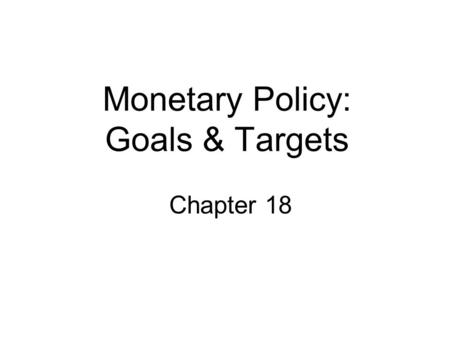 Monetary Policy: Goals & Targets Chapter 18. Goals of Monetary Policy Goals 1.High Employment 2.Economic Growth 3.Price Stability 4.Interest Rate Stability.