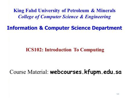 1-1 ICS102: Introduction To Computing King Fahd University of Petroleum & Minerals College of Computer Science & Engineering Information & Computer Science.