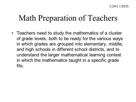 ©2001 CBMS Math Preparation of Teachers Teachers need to study the mathematics of a cluster of grade levels, both to be ready for the various ways in which.