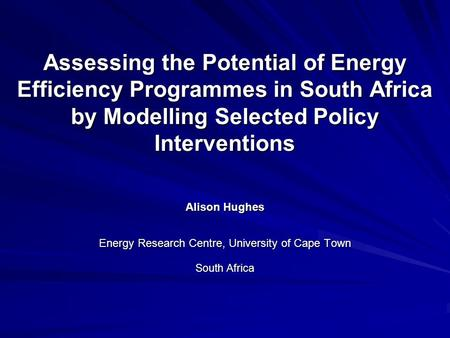 Assessing the Potential of Energy Efficiency Programmes in South Africa by Modelling Selected Policy Interventions Alison Hughes Energy Research Centre,