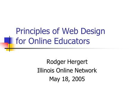 Principles of Web Design for Online Educators Rodger Hergert Illinois Online Network May 18, 2005.