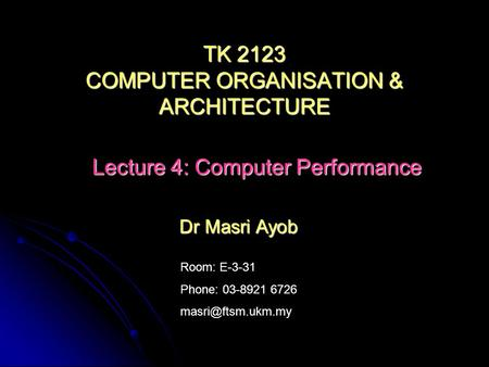 Room: E-3-31 Phone: 03-8921 6726 Dr Masri Ayob TK 2123 COMPUTER ORGANISATION & ARCHITECTURE Lecture 4: Computer Performance.