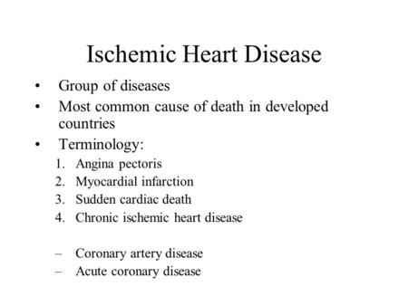 Ischemic Heart Disease Group of diseases Most common cause of death in developed countries Terminology: 1.Angina pectoris 2.Myocardial infarction 3.Sudden.