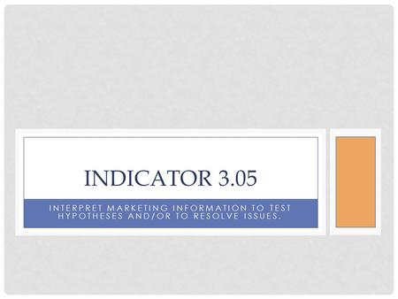 INTERPRET MARKETING INFORMATION TO TEST HYPOTHESES AND/OR TO RESOLVE ISSUES. INDICATOR 3.05.