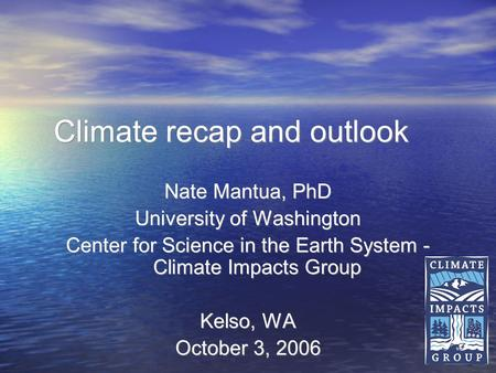 1 Climate recap and outlook Nate Mantua, PhD University of Washington Center for Science in the Earth System - Climate Impacts Group Kelso, WA October.