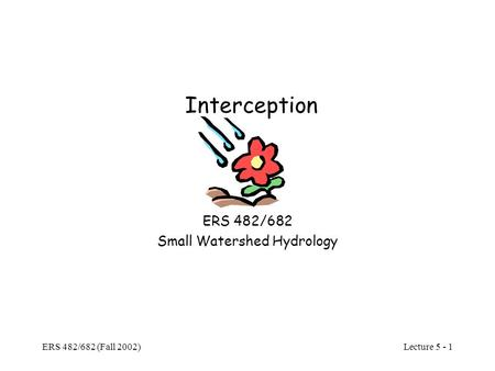 Lecture 5 - 1 ERS 482/682 (Fall 2002) Interception ERS 482/682 Small Watershed Hydrology.