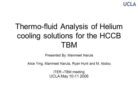 Thermo-fluid Analysis of Helium cooling solutions for the HCCB TBM Presented By: Manmeet Narula Alice Ying, Manmeet Narula, Ryan Hunt and M. Abdou ITER.