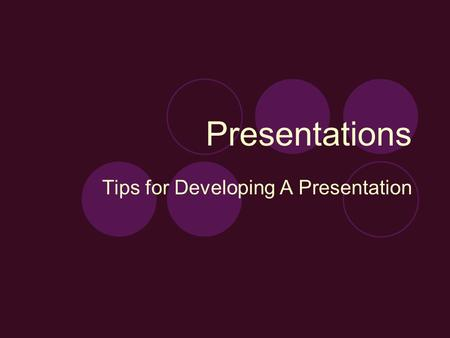 Presentations Tips for Developing A Presentation.
