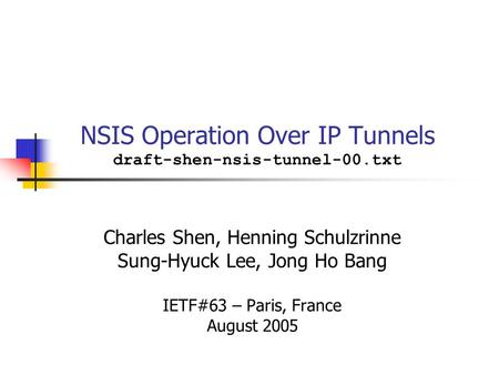 NSIS Operation Over IP Tunnels draft-shen-nsis-tunnel-00.txt Charles Shen, Henning Schulzrinne Sung-Hyuck Lee, Jong Ho Bang IETF#63 – Paris, France August.