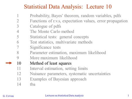 G. Cowan Lectures on Statistical Data Analysis 1 Statistical Data Analysis: Lecture 10 1Probability, Bayes' theorem, random variables, pdfs 2Functions.