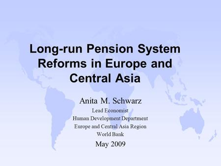 Long-run Pension System Reforms in Europe and Central Asia Anita M. Schwarz Lead Economist Human Development Department Europe and Central Asia Region.