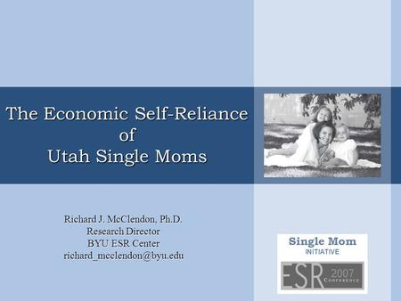 Single Mom INITIATIVE The Economic Self-Reliance of Utah Single Moms Richard J. McClendon, Ph.D. Research Director BYU ESR Center