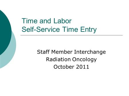 Time and Labor Self-Service Time Entry Staff Member Interchange Radiation Oncology October 2011.