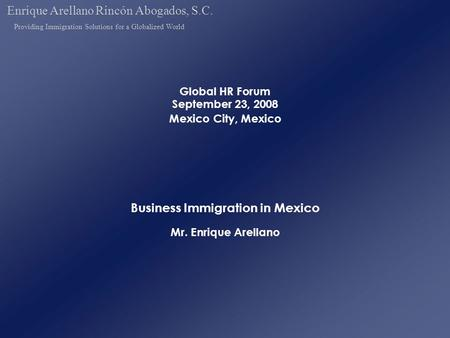 Global HR Forum September 23, 2008 Mexico City, Mexico Business Immigration in Mexico Mr. Enrique Arellano Enrique Arellano Rincón Abogados, S.C. Providing.